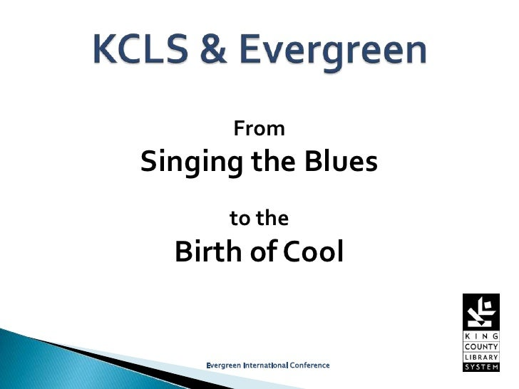 From Singing the Blues to theBirth of Cool<br />Evergreen International Conference<br />KCLS & Evergreen<br />