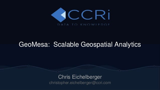 GeoMesa: Scalable Geospatial Analytics  Chris Eichelberger  christopher.eichelberger@ccri.com