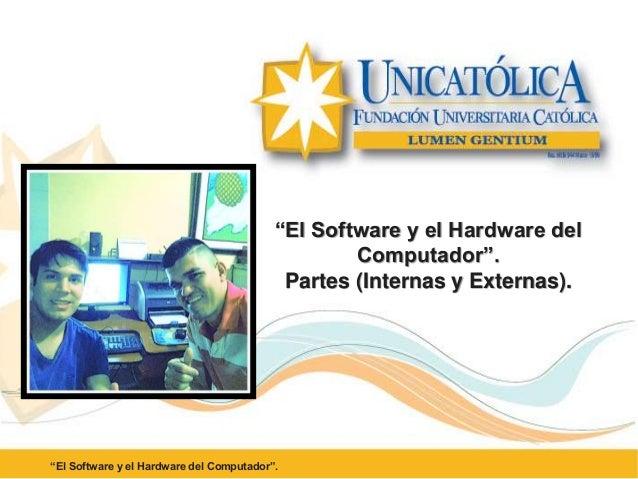 """""""El Software y el Hardware del Computador"""". Partes (Internas y Externas). """"El Software y el Hardware del Computador""""."""
