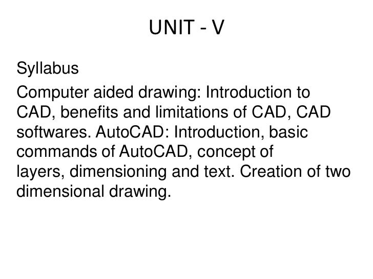 UNIT - V<br />Syllabus<br />Computer aided drawing: Introduction to CAD, benefits and limitations of CAD, CAD softwares. A...