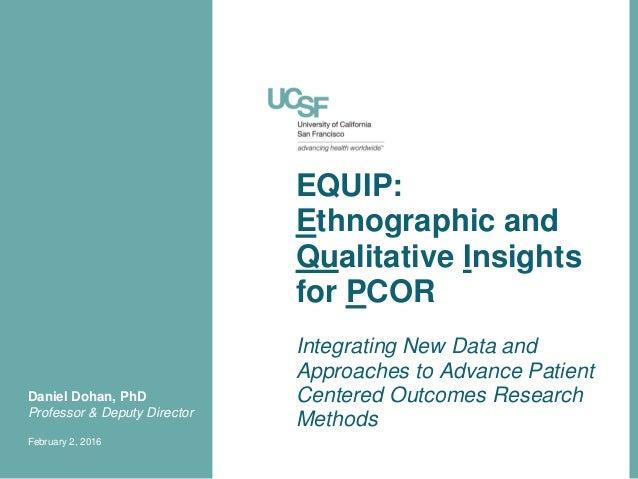 EQUIP: Ethnographic and Qualitative Insights for PCOR Daniel Dohan, PhD Professor & Deputy Director February 2, 2016 Integ...