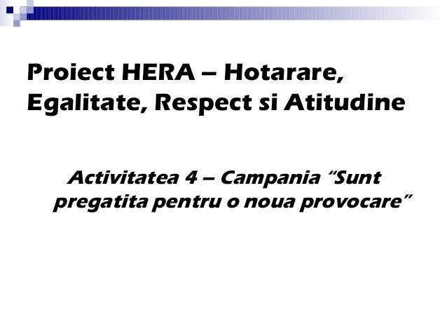 """Proiect HERA – Hotarare, Egalitate, Respect si Atitudine Activitatea 4 – Campania """"Sunt pregatita pentru o noua provocare"""""""