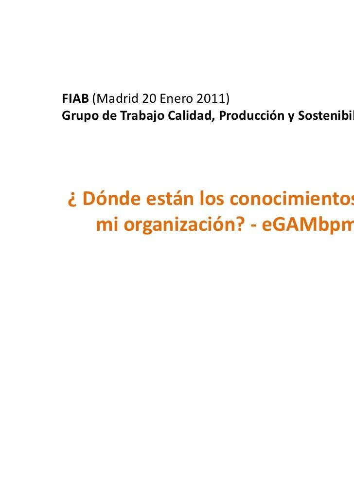 FIAB (Madrid 20 Enero 2011)Grupo de Trabajo Calidad, Producción y Sostenibilidad¿ Dónde están los conocimientos de   mi or...