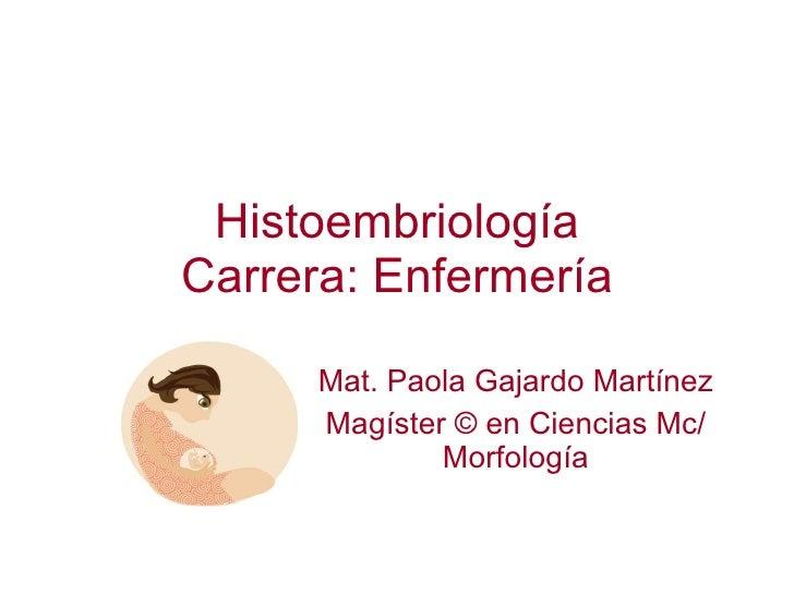 Histoembriología Carrera: Enfermería Mat. Paola Gajardo Martínez Magíster  © en Ciencias Mc/ Morfología