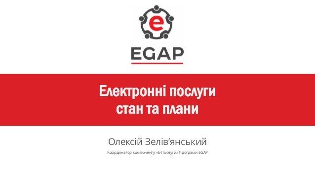 Електронні послуги стан та плани Олексій Зелів'янський Координатор компоненту «Е-Послуги» Програми EGAP