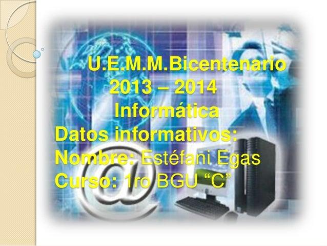 "U.E.M.M.Bicentenario 2013 – 2014 Informática Datos informativos: Nombre: Estéfani Egas Curso: 1ro BGU ""C"""