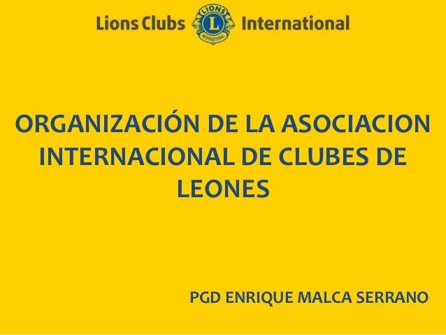 ORGANIZACIÓN DE LA ASOCIACIONINTERNACIONAL DE CLUBES DELEONESPGD ENRIQUE MALCA SERRANO