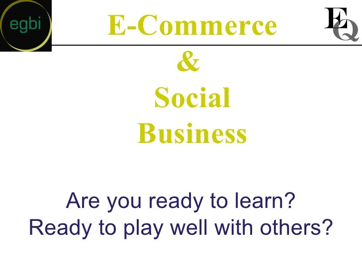 E-Commerce &  Social Business Are you ready to learn? Ready to play well with others?