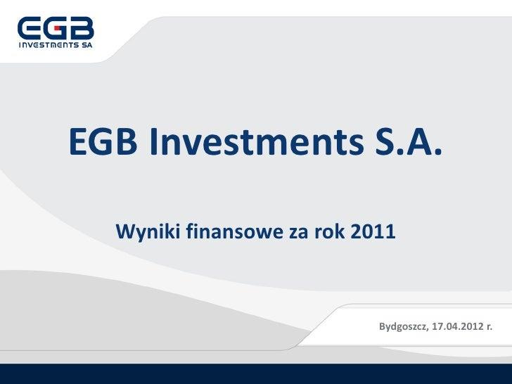 EGB Investments S.A.  Wyniki finansowe za rok 2011                            Bydgoszcz, 17.04.2012 r.