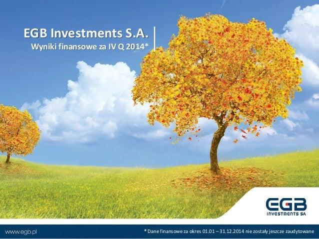 EGB Investments S.A. Wyniki finansowe za IV Q 2014* * Dane finansowe za okres 01.01 – 31.12.2014 nie zostały jeszcze zaudy...