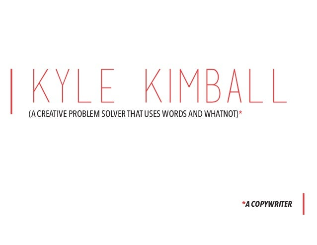 KYLE KIMBALL(A CREATIVE PROBLEM SOLVER THAT USES WORDS AND WHATNOT)* *A COPYWRITER