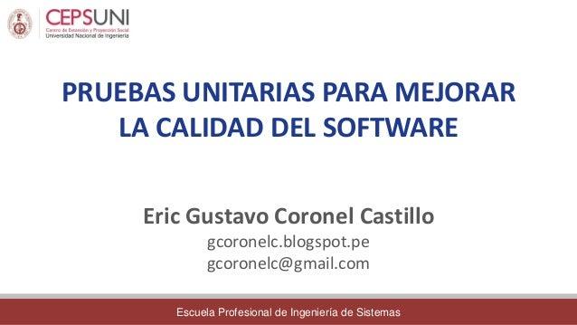 Escuela Profesional de Ingeniería de Sistemas PRUEBAS UNITARIAS PARA MEJORAR LA CALIDAD DEL SOFTWARE Eric Gustavo Coronel ...