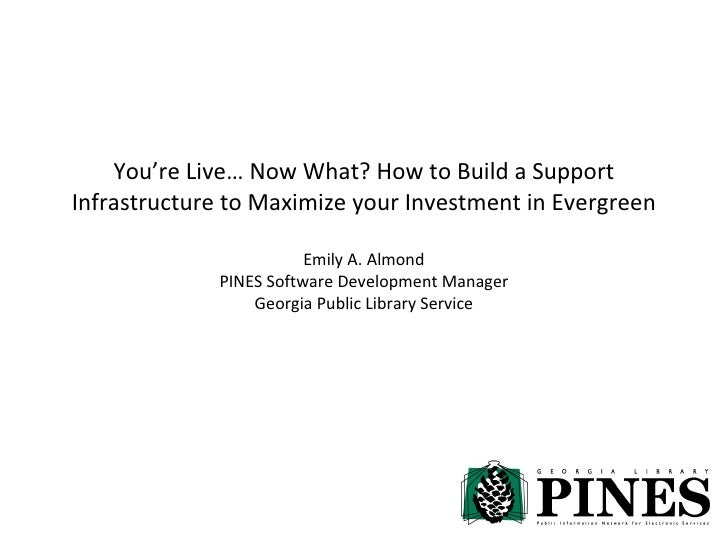 You're Live… Now What? How to Build a Support Infrastructure to Maximize your Investment in Evergreen Emily A. Almond PINE...