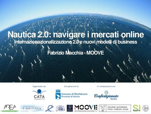 Nautica 2.0: navigare i mercati online Internazionazionalizzazione 2.0 e nuovi modelli dibusiness Fabrizio Macchia - MOOVE