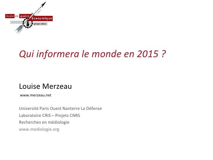 Qui informera le monde en 2015 ? <ul><li>Louise Merzeau </li></ul><ul><li>www.merzeau.net </li></ul><ul><li>Université Par...