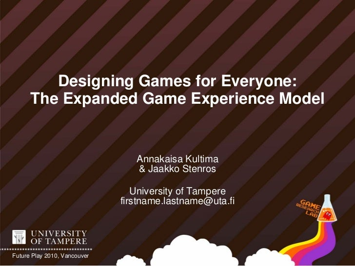 Designing Games for Everyone:       The Expanded Game Experience Model                                    Annakaisa Kultim...