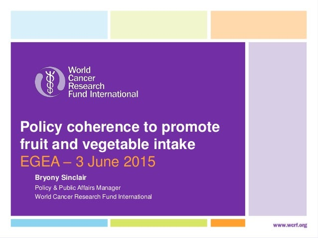 Policy coherence to promote fruit and vegetable intake EGEA – 3 June 2015 World Cancer Research Fund International Policy ...