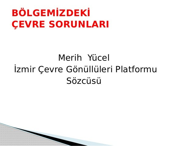 Merih Yücel İzmir Çevre Gönüllüleri Platformu Sözcüsü BÖLGEMİZDEKİ ÇEVRE SORUNLARI