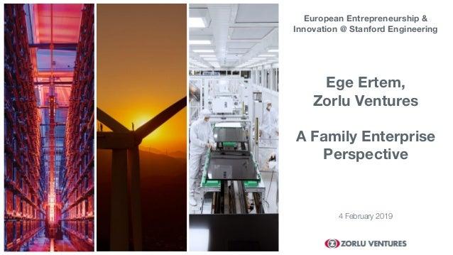 4 February 2019 Ege Ertem, Zorlu Ventures A Family Enterprise Perspective European Entrepreneurship & Innovation @ Stanfor...