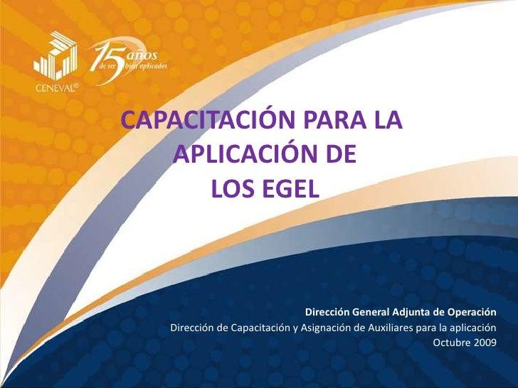 CAPACITACIÓN PARA LA <br />APLICACIÓN DE<br />LOS EGEL<br />Dirección General Adjunta de Operación<br />Dirección de Capac...