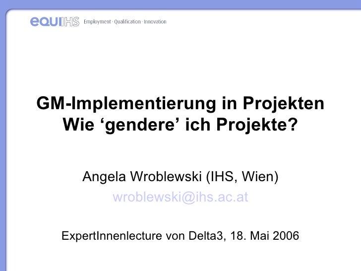 GM-Implementierung in Projekten Wie 'gendere' ich Projekte? Angela Wroblewski (IHS, Wien) wroblewski @ihs. ac .at ExpertIn...