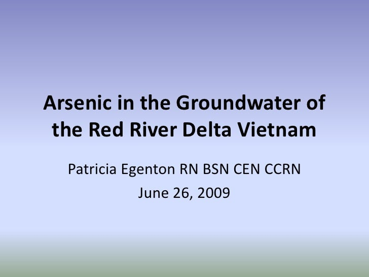 Arsenic in the Groundwater of the Red River Delta Vietnam<br />Patricia Egenton RN BSN CEN CCRN<br />June 26, 2009<br />