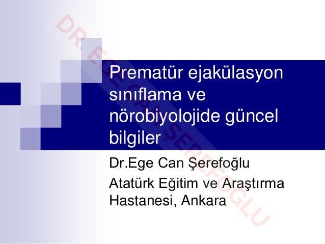 Prematür ejakülasyon sınıflama ve nörobiyolojide güncel bilgiler Dr.Ege Can Şerefoğlu Atatürk Eğitim ve Araştırma Hastanes...