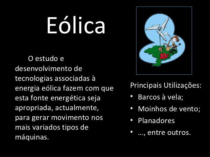 Eólica <ul><li>O estudo e desenvolvimento de tecnologias associadas à energia eólica fazem com que esta fonte energética s...