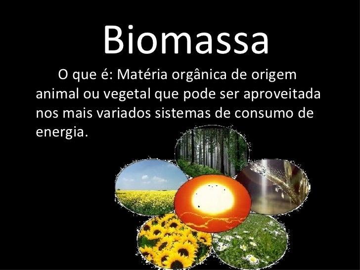 Biomassa <ul><li>O que é: Matéria orgânica de origem animal ou vegetal que pode ser aproveitada nos mais variados sistemas...