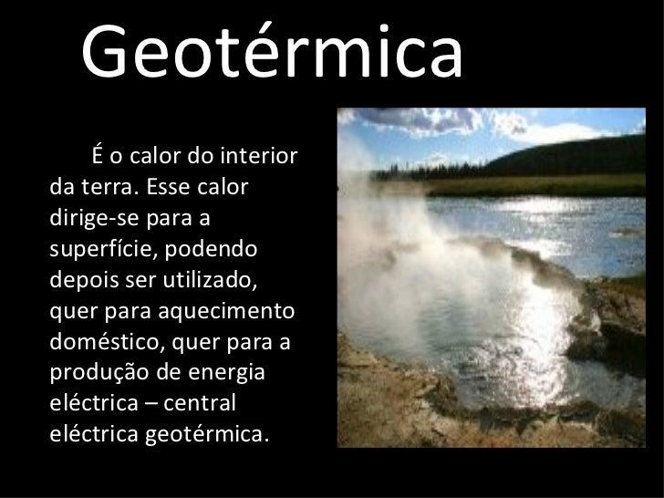 Geotérmica <ul><li>É o calor do interior da terra. Esse calor dirige-se para a superfície, podendo depois ser utilizado, q...