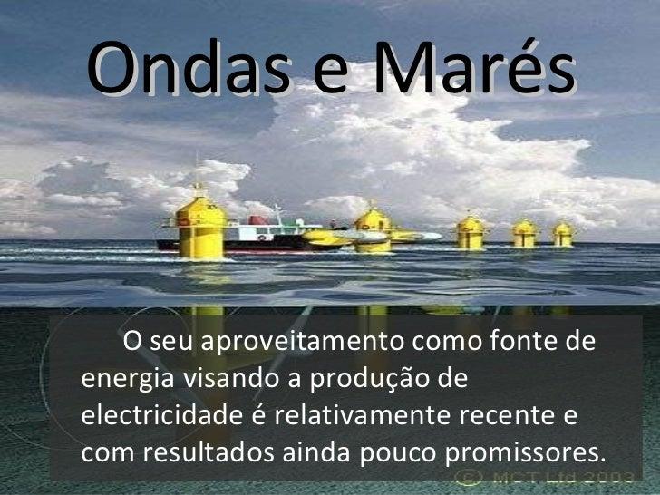 Ondas e Marés <ul><li>O seu aproveitamento como fonte de energia visando a produção de electricidade é relativamente recen...