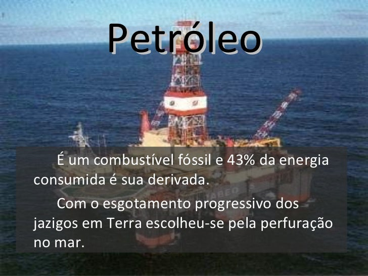 Petróleo <ul><li>É um combustível fóssil e 43% da energia consumida é sua derivada. </li></ul><ul><li>Com o esgotamento pr...