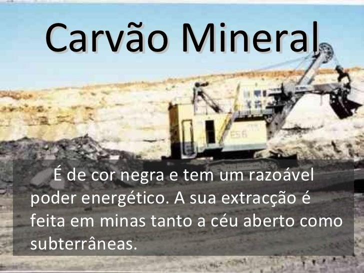 Carvão Mineral <ul><li>É de cor negra e tem um razoável poder energético. A sua extracção é feita em minas tanto a céu abe...