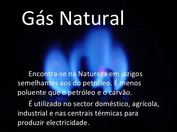 Gás Natural <ul><li>Encontra-se na Natureza em jazigos semelhantes aos do petróleo. É menos poluente que o petróleo e o ca...