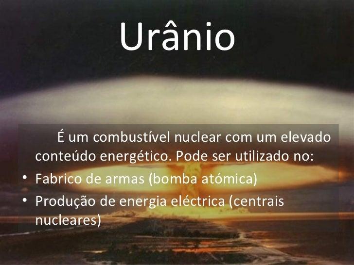 Urânio <ul><li>É um combustível nuclear com um elevado conteúdo energético. Pode ser utilizado no: </li></ul><ul><li>Fabri...