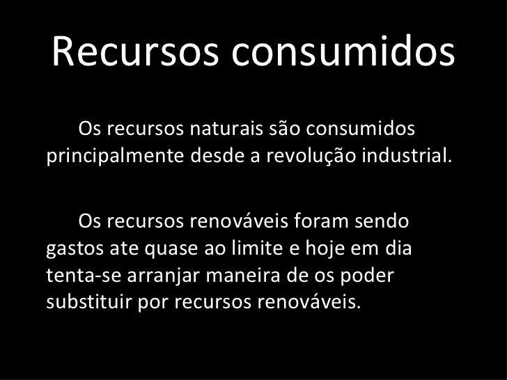 Recursos consumidos <ul><li>Os recursos naturais são consumidos principalmente desde a revolução industrial. </li></ul><ul...