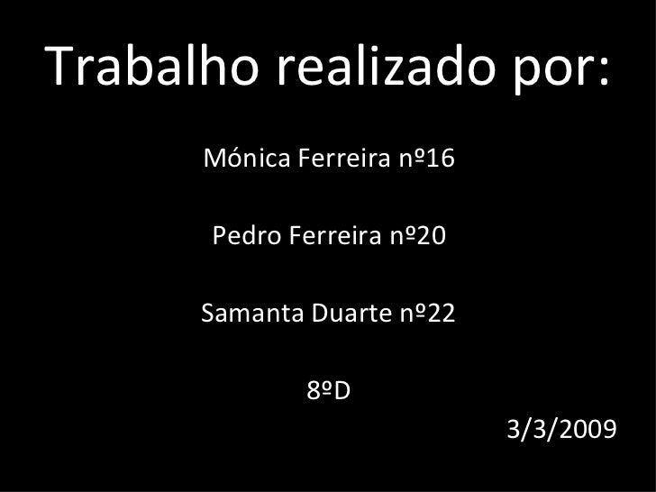 Trabalho realizado por: <ul><li>Mónica Ferreira nº16 </li></ul><ul><li>Pedro Ferreira nº20 </li></ul><ul><li>Samanta Duart...