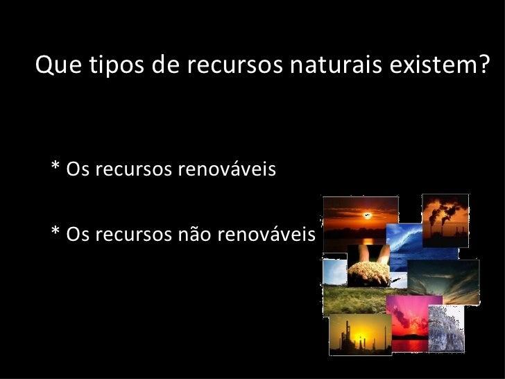 Que tipos de recursos naturais existem? <ul><li>* Os recursos renováveis </li></ul><ul><li>* Os recursos não renováveis </...