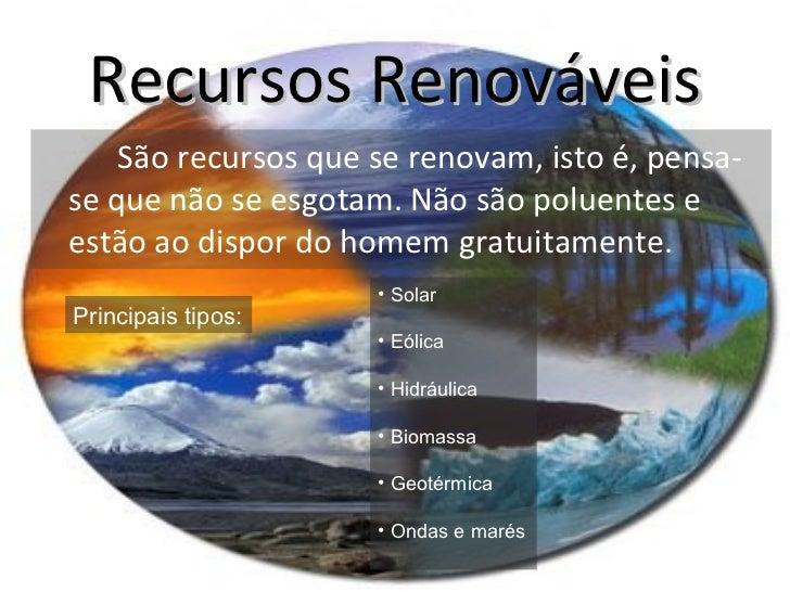 Recursos Renováveis <ul><li>São recursos que se renovam, isto é, pensa-se que não se esgotam. Não são poluentes e estão ao...