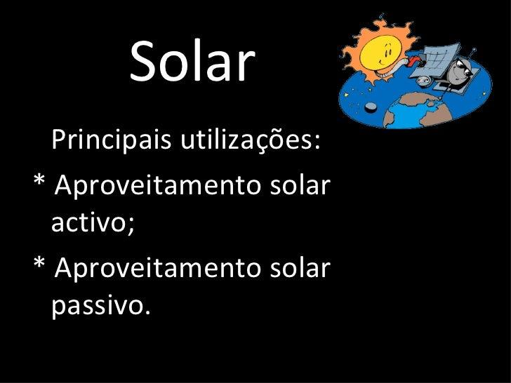 Solar <ul><li>Principais utilizações: </li></ul><ul><li>* Aproveitamento solar activo; </li></ul><ul><li>* Aproveitamento ...