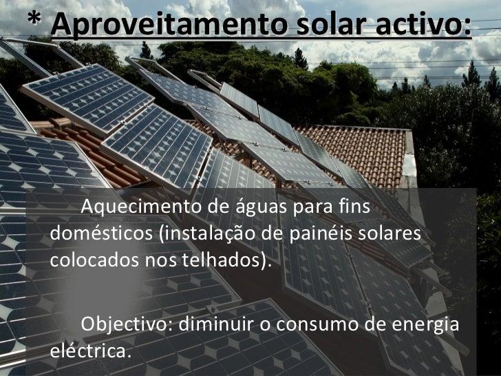 *  Aproveitamento solar activo: <ul><li>Aquecimento de águas para fins domésticos (instalação de painéis solares colocados...