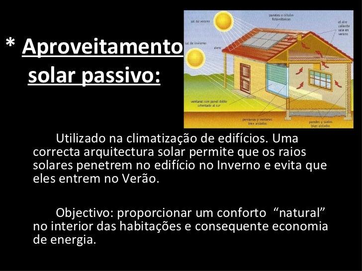 *  Aproveitamento solar passivo: <ul><li>Utilizado na climatização de edifícios. Uma correcta arquitectura solar permite q...