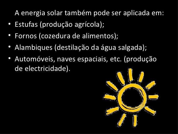 <ul><li>A energia solar também pode ser aplicada em: </li></ul><ul><li>Estufas (produção agrícola); </li></ul><ul><li>Forn...