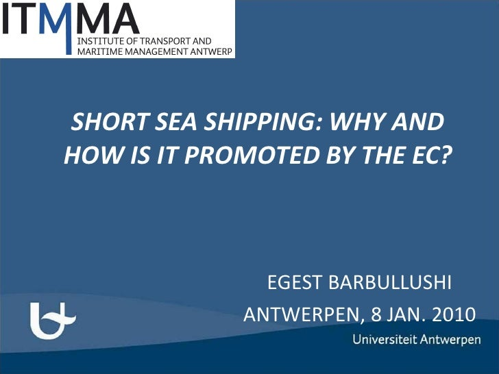 SHORT SEA SHIPPING: WHY AND HOW IS IT PROMOTED BY THE EC?                   EGEST BARBULLUSHI              ANTWERPEN, 8 JA...