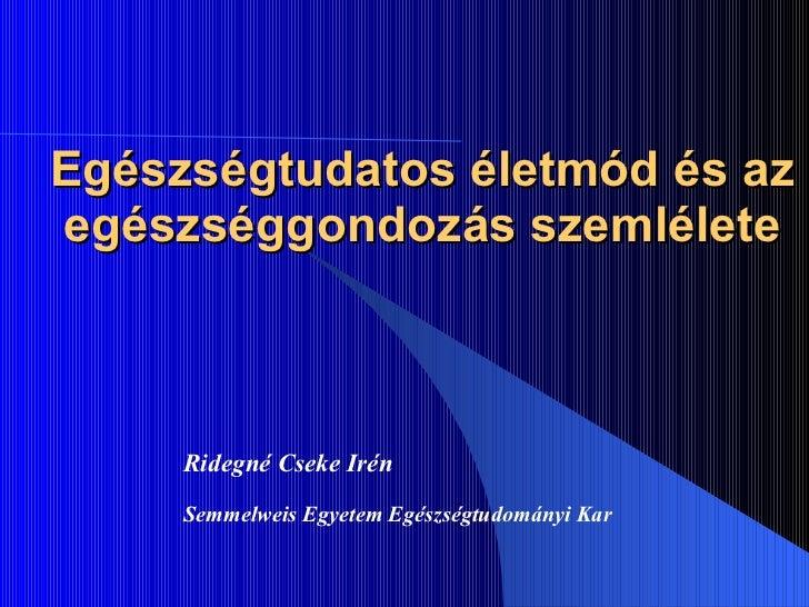 Egészségtudatos életmód és az egészséggondozás szemlélete Ridegné Cseke Irén Semmelweis Egyetem Egészségtudományi Kar