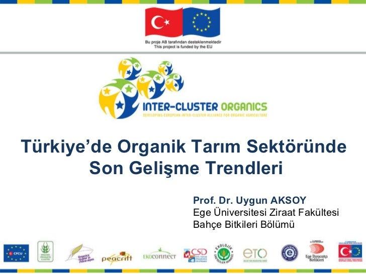 Prof. Dr. Uygun AKSOY Ege Üniversitesi Ziraat Fakültesi Bahçe Bitkileri Bölümü Türkiye'de Organik Tarım Sektöründe  Son Ge...