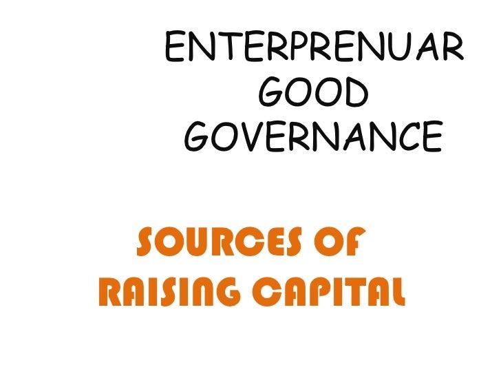 ENTERPRENUAR       GOOD    GOVERNANCE  SOURCES OFRAISING CAPITAL