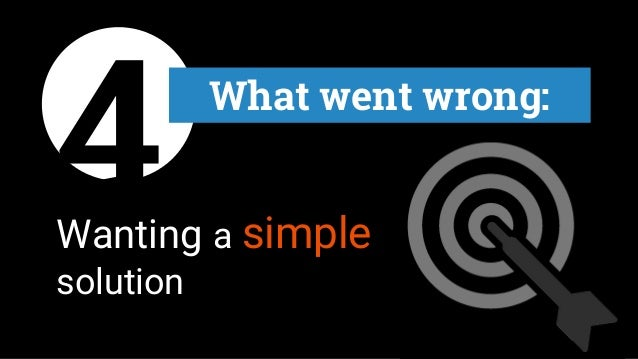 4 What went wrong: Wanting a simple solution