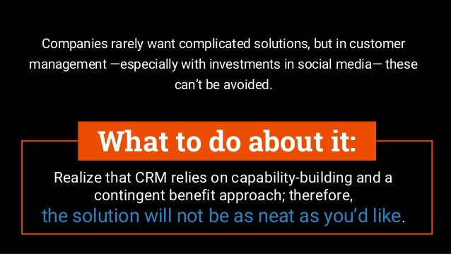 Realize that CRM relies on capability-building and a contingent benefit approach; therefore, the solution will not be as n...