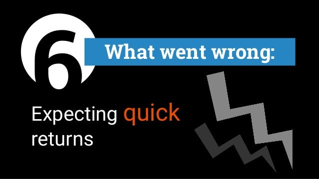 6 What went wrong: Expecting quick returns